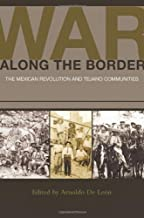 War along the Border: The Mexican Revolution and Tejano Communities (University of Houston Series in Mexican American Stud...