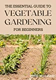 THE ESSENTIAL GUIDE TO VEGETABLE GARDENING FOR BEGINNERS: A Simple Guide to Growing Vegetables at Home