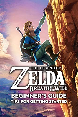 The Legend Of Zelda Breath Of The Wild Beginner's Guide: Tips For Getting Started: Starting tips for Zelda Breath of the Wild (English Edition)