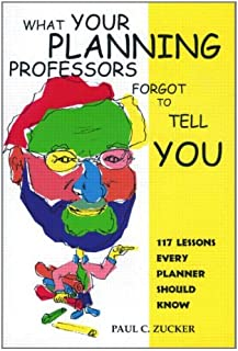 What Your Planning Professors Forgot to Tell You: 117 Lessons Every Planner Should Know