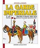 Officiers et Soldats de la Garde Impériale : 3,Les troupes à cheval 1804-1815. Mameluks,...