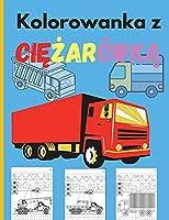 Kolorowanka z Ciężarówką: Niesamowita książka do kolorowania dla dzieci z monster truckami, wozami strażackimi, śmieciarkami i wieloma innymi - Duże pojazdy dla chlopców i dziewcząt