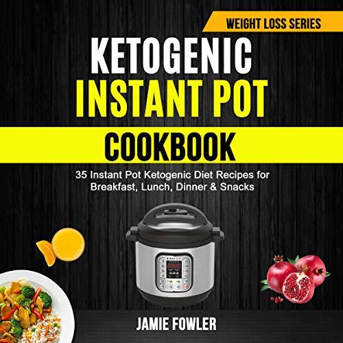 Ketogenic Instant Pot Cookbook: 35 Instant Pot Ketogenic Diet Recipes for Breakfast, Lunch, Dinner & Snacks audiobook cover art