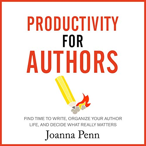 Productivity for Authors: Find Time to Write, Organize Your Author Life, and Decide What Really Matters audiobook cover art