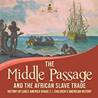 The Middle Passage and the African Slave Trade History of Early America Grade 3 Children's American History