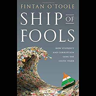 Ship of Fools     How Stupidity and Corruption Sank the Celtic Tiger              By:                                                                                                                                 Fintan O'Toole                               Narrated by:                                                                                                                                 Roger Clark                      Length: 7 hrs and 46 mins     65 ratings     Overall 4.2