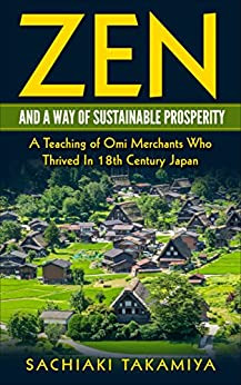 Zen and a Way of Sustainable Prosperity: A Teaching of Omi Merchants Who Thrived In 18th Century Japan by [Sachiaki Takamiya]