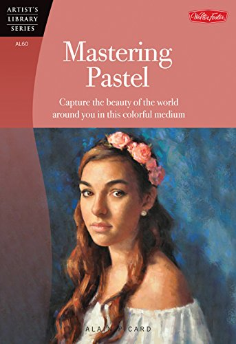 Mastering Pastel: Capture the Beauty of the World Around You in This Colorful Medium (Artist's Library Series)