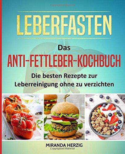 Leberfasten – Das Anti-Fettleber-Kochbuch: Die besten Rezepte zur Leberreinigung ohne zu verzichten