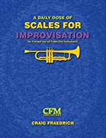 A Daily Dose of Scales for Improvisation: Trumpet and all Treble Clef Instruments