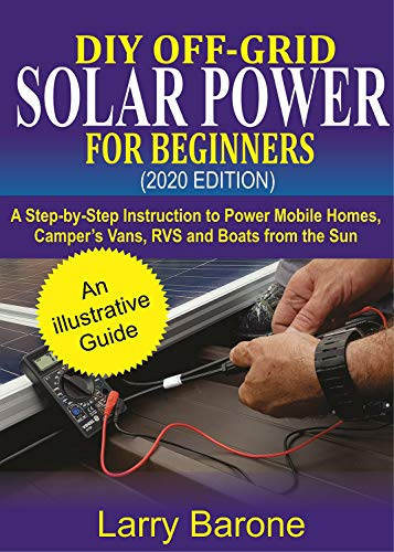 DIY Off-Grid Solar Power For Beginners (2020 Edition): A step-by-step instruction to Power Mobile Homes, Camper's Vans, RVS and Boats from the sun
