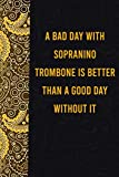 A bad day with sopranino trombone is better than a good day without it: funny notebook for presents, cute journal for writing, journaling & note ... for relatives - quotes register for lovers