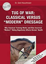 Tug of War: Classical Versus Modern Dressage: Why Classical Training Works and How Incorrect Riding Negatively Affects Horses' Health