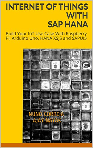 Internet of Things with SAP HANA: Build Your IoT Use Case With Raspberry PI, Arduino Uno, HANA XSJS and SAPUI5 (English Edition)