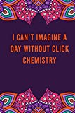 I can't imagine a day without click chemistry: funny notebook for women men, cute journal for writing, appreciation birthday christmas gift for click chemistry lovers