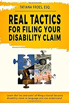 Real Tactics For Filing Your Disability Claim  Learn the  Ins and Outs  of Filing a Social Security Disability Claim in Language You Can Understand
