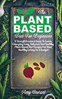The Plant-Based Diet For Beginners: A Straightforward Guide To Learn Everyday Easy, Delicious And Healthy Plant-Based Diet Recipes For Your Healthy Eating On A Budget