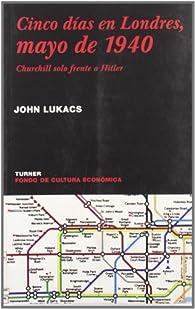 Cinco días en Londres, mayo de 1940: Churchill solo frente a Hitler par John Lukacs