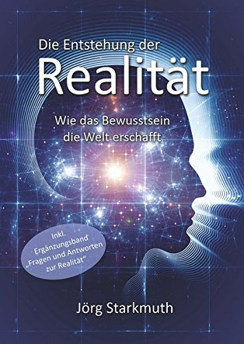 Die Entstehung der Realität: Wie das Bewusstsein die Welt erschafft – inkl. Ergänzungsband