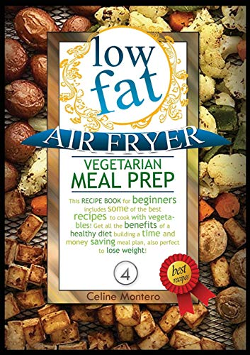 LOW FAT AIR FRYER VEGETARIAN MEAL PREP: This recipe book for beginners includes some of the best recipes to cook with vegetables! Get all the benefits ... to lose weight! (Low Fat Air Fryer Meal Prep)