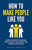How to Make People Like You: Learn to Improve Charisma, Build Rapport, Win Friends, and Connect Effortlessly