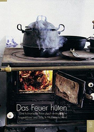 Das Feuer hüten: Eine kulinarische Reise durch evangelische Frauenklöster und Stifte in Niedersachsen
