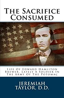 The Sacrifice Consumed: Life Of Edward Hamliton Brewer, Lately A Soldier In The Army Of The Potomac