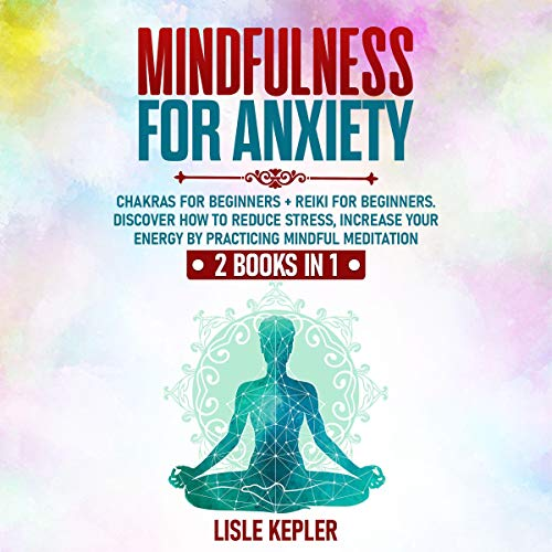 Mindfulness for Anxiety: 2 Books in 1: Chakras for Beginners + Reiki for Beginners cover art