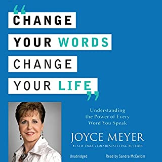 Change Your Words, Change Your Life     Understanding the Power of Every Word You Speak              By:                                                                                                                                 Joyce Meyer                               Narrated by:                                                                                                                                 Sandra McCollom                      Length: 7 hrs and 54 mins     5 ratings     Overall 5.0