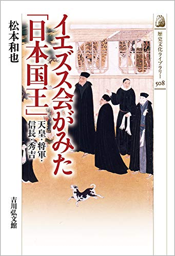 イエズス会がみた「日本国王」: 天皇・将軍・信長・秀吉 / 松本 和也