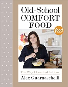 Old-School Comfort Food: The Way I Learned to Cook: A Cookbook by [Alex Guarnaschelli]
