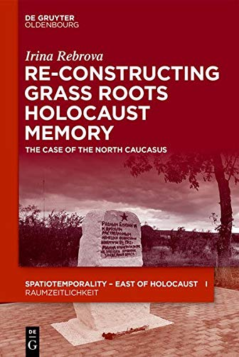 Re-Constructing Grassroots Holocaust Memory: The Case of the North Caucasus (SpatioTemporality / RaumZeitlichkeit, Band 11)