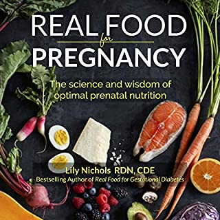 Real Food for Pregnancy                   By:                                                                                                                                 Lily Nichols                               Narrated by:                                                                                                                                 Lily Nichols                      Length: 12 hrs and 37 mins     41 ratings     Overall 4.8