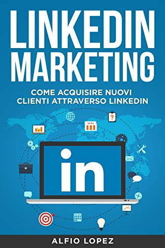 LinkedIn Marketing: La Guida Definitiva per Acquisire Nuovi Clienti Attraverso LinkedIn