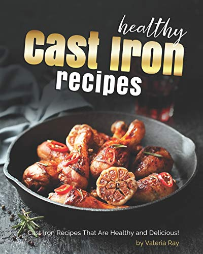 Healthy Cast Iron Recipes: Cast Iron Recipes That Are Healthy and Delicious!