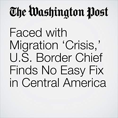 Faced with Migration 'Crisis,' U.S. Border Chief Finds No Easy Fix in Central America copertina
