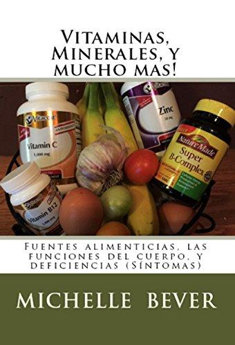 Vitaminas, Minerales, y mucho mas!: Fuentes alimenticias, las funciones del cuerpo, y deficiencias (Sintomas)