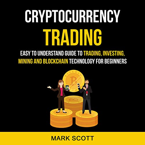 Cryptocurrency Trading: Easy to Understand Guide to Trading, Investing, Mining and Blockchain Technology for Beginners audiobook cover art