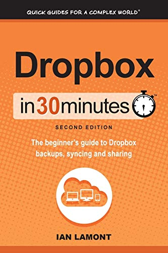 Dropbox In 30 Minutes (2nd Edition): The Beginner's Guide To Dropbox Backup, Syncing, And Sharing: The beginner's guide to Dropbox backups, syncing, and sharing