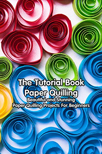 The Tutorial Book Paper Quilling: Beautiful and Stunning Paper Quilling Projects For Beginners: Amazing Quilling Guide (English Edition)