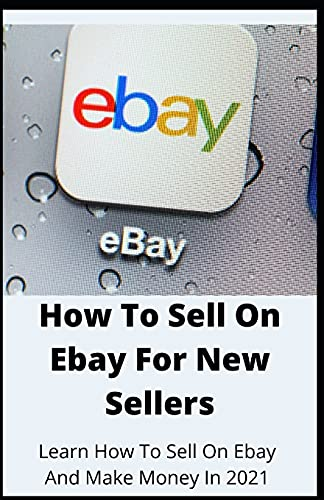 How To Sell On Ebay For New Sellers: Learn How To Sell On Ebay And Make Money In 2021
