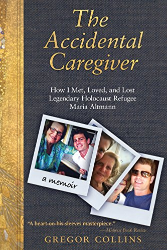 The Accidental Caregiver: How I Met, Loved, and Lost Legendary Holocaust Refugee Maria Altmann by [Gregor Collins]