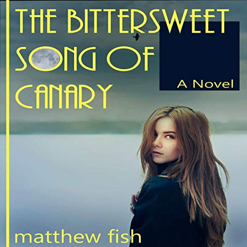 The Bittersweet Song of Canary Audiobook By Matthew Fish cover art