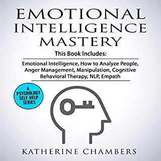Emotional Intelligence Mastery: 7 Manuscripts     Emotional Intelligence, How to Analyze People, Anger Management, Manipulation, Cognitive Behavioral Therapy, NLP, Empath              By:                                                                                                                                 Katherine Chambers                               Narrated by:                                                                                                                                 Joanne Trimble,                                                                                        Deborah Fennelly,                                                                                        Eva R. Marienchild                      Length: 11 hrs and 5 mins     40 ratings     Overall 3.6