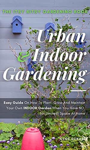 THE ITSY, BITSY GARDENING BOOK: Urban/Indoor Gardening : Plant, Grow and Maintain Your Own Indoor Garden When You Have NO Space! by [Cloé ECKART]