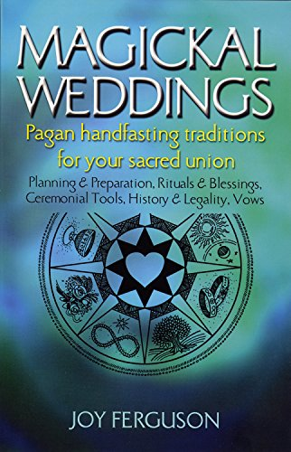 Magickal Weddings: Pagan Handfasting Traditions for Your Sacred Union: Planning & Preparation, Rituals & Blessings, Ceremonial Tools, History & Legality, Vows