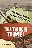 You Talkin' to Me?: The Unruly History of New York English (Dialects of North America)