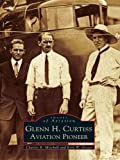 Glenn H. Curtiss: Aviation Pioneer (Images of Aviation) (English Edition)