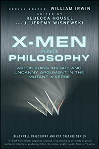 X-Men and Philosophy: Astonishing Insight and Uncanny Argument in the Mutant X-Verse (The Blackwell Philosophy and Pop Culture Book 12)
