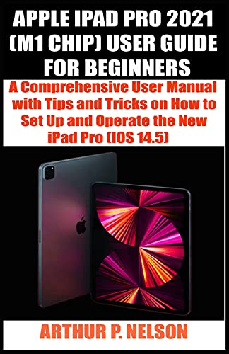 APPLE IPAD PRO 2021 (M1 CHIP) USER GUIDE FOR BEGINNERS: A Comprehensive User Manual with Tips and Tricks on How to Set Up and Operate the New iPad Pro (IOS 14.5)